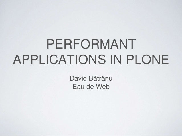 PERFORMANT APPLICATIONS IN PLONE David Bătrânu Eau de Web