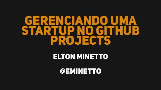 Gerenciando uma startup no Github Projects Elton Minetto @eminetto
