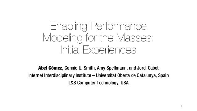 Enabling Performance Modeling for the Masses: Initial Experiences Abel Gómez, Connie U. Smith, Amy Spellmann, and Jordi Ca...