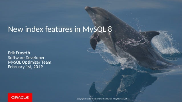 Copyright © 2019 Oracle and/or its affiliates. All rights reserved. New index features in MySQL 8 Erik Frøseth Software De...