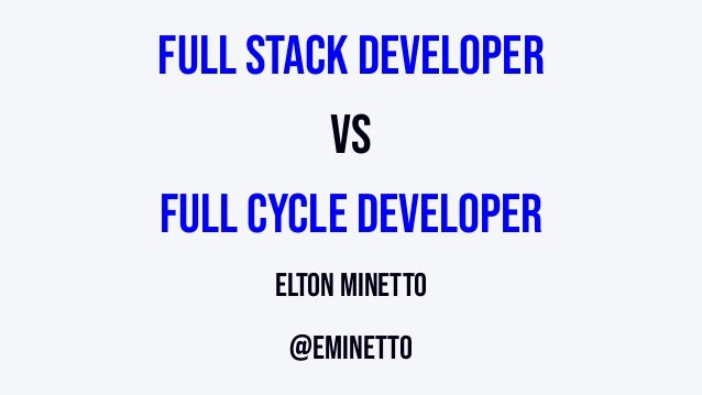 Full Stack Developer vs Full Cycle Developer Elton Minetto @eminetto