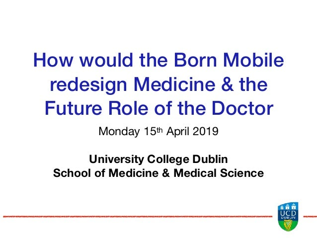 How would the Born Mobile redesign Medicine & the Future Role of the Doctor Monday 15th April 2019  University College Dub...
