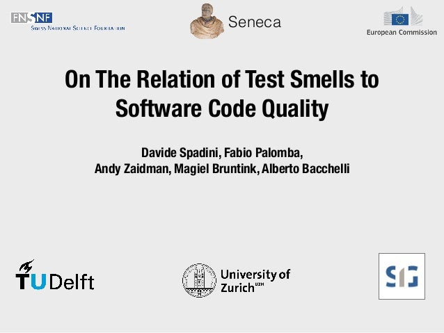 On The Relation of Test Smells to Software Code Quality Seneca Davide Spadini, Fabio Palomba, Andy Zaidman, Magiel Bruntin...