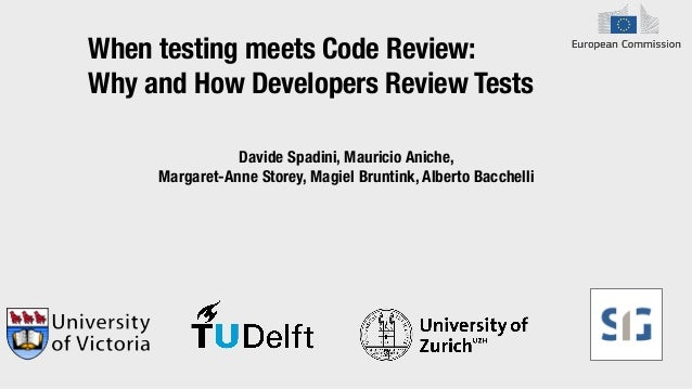 When testing meets Code Review: Why and How Developers Review Tests Davide Spadini, Mauricio Aniche, Margaret-Anne Storey,...