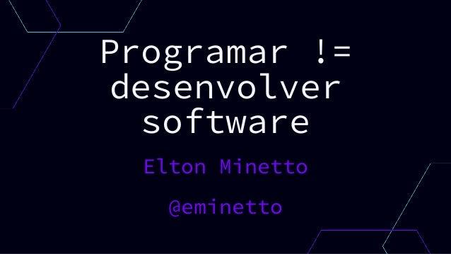 Programar != desenvolver software Elton Minetto @eminetto