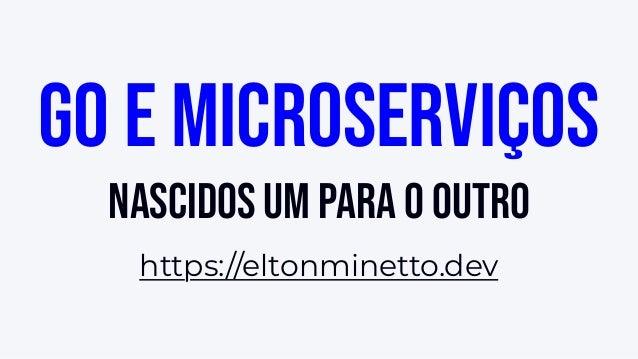 Go e microserviços nascidos um para o outro https://eltonminetto.dev