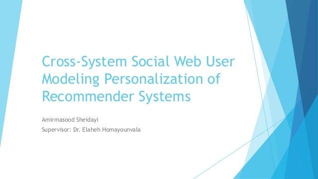 Cross-System Social Web User Modeling Personalization of Recommender Systems Amirmasood Sheidayi Supervisor: Dr. Elaheh Ho...