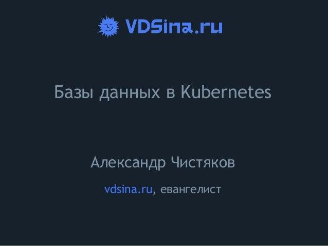 Базы данных в Kubernetes Александр Чистяков vdsina.ru, евангелист