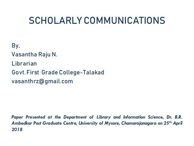 SCHOLARLY COMMUNICATIONS By, Vasantha Raju N. Librarian Govt. First Grade College-Talakad vasanthrz@gmail.com Paper Presen...