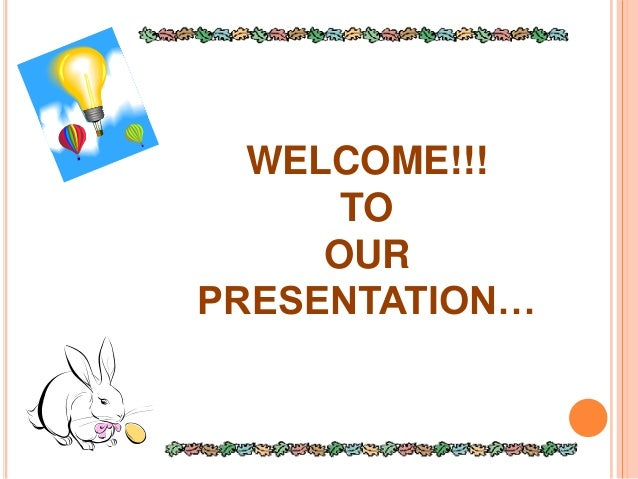 WELCOME!!! TO OUR PRESENTATION…