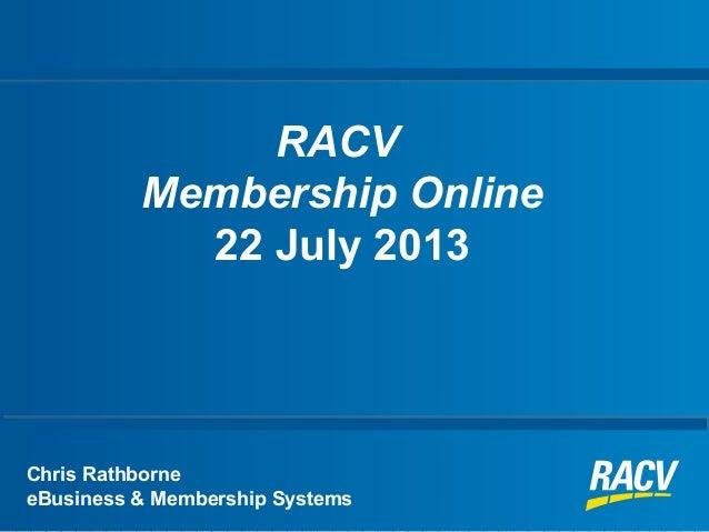 RACV Membership Online 22 July 2013 Chris Rathborne eBusiness & Membership Systems