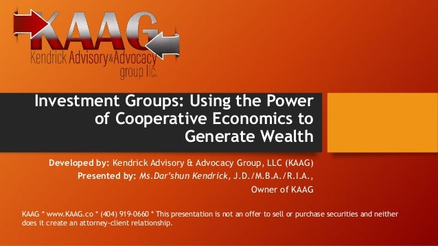 Investment Groups: Using the Power of Cooperative Economics to Generate Wealth Developed by: Kendrick Advisory & Advocacy ...