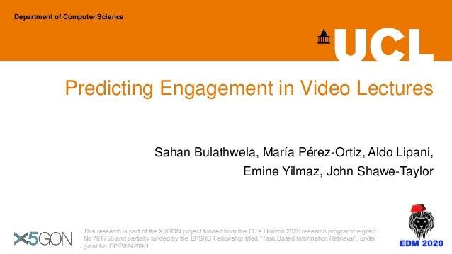 Predicting Engagement in Video Lectures Sahan Bulathwela, María Pérez-Ortiz, Aldo Lipani, Emine Yilmaz, John Shawe-Taylor ...