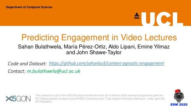 Predicting Engagement in Video Lectures Sahan Bulathwela, María Pérez-Ortiz, Aldo Lipani, Emine Yilmaz and John Shawe-Tayl...