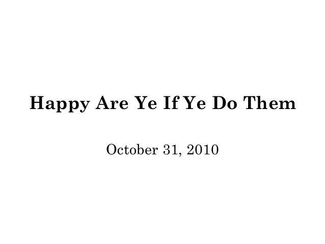 Happy Are Ye If Ye Do Them  October 31, 2010