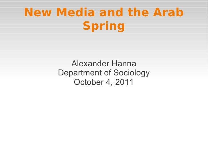 New Media and the Arab       Spring       Alexander Hanna    Department of Sociology       October 4, 2011