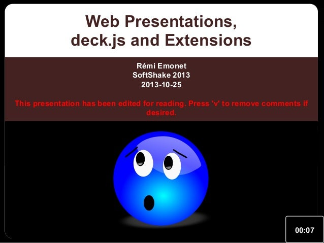 Web Presentations, deck.js and Extensions Rémi Emonet SoftShake 2013 2013-10-25 This presentation has been edited for read...
