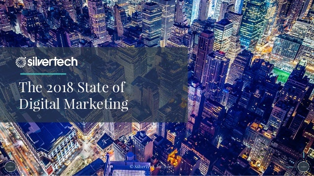The 2018 State of Digital Marketing © SilverTech, Inc. 2017