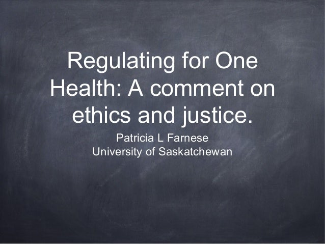 Regulating for One Health: A comment on ethics and justice. Patricia L Farnese University of Saskatchewan