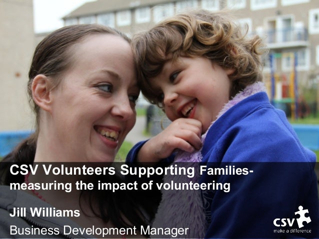 CSV Volunteers Supporting Families- measuring the impact of volunteering Jill Williams Business Development Manager