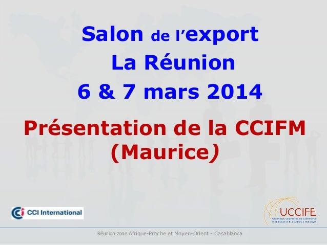 Salon de l'export La Réunion 6 & 7 mars 2014 Présentation de la CCIFM (Maurice) Réunion zone Afrique-Proche et Moyen-Orien...