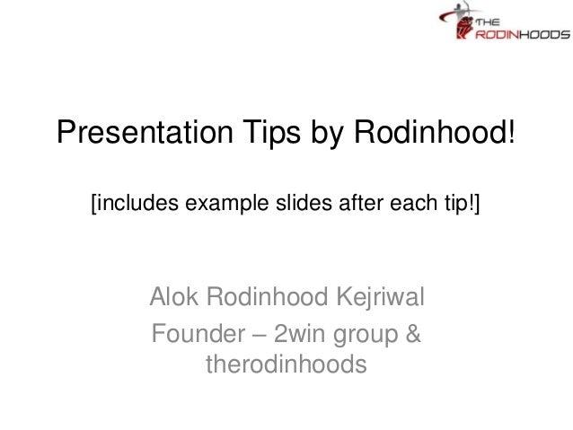 Presentation Tips by Rodinhood! [includes example slides after each tip!] Alok Rodinhood Kejriwal Founder – 2win group & t...