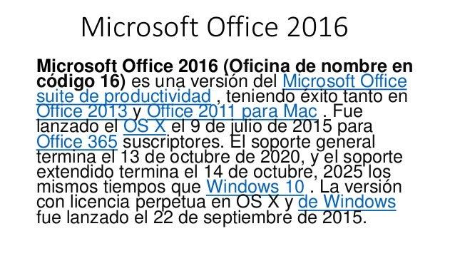 Microsoft Office 2016 Microsoft Office 2016 (Oficina de nombre en código 16) es una versión del Microsoft Office suite de ...