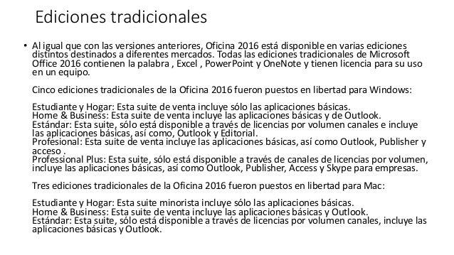 Ediciones tradicionales • Al igual que con las versiones anteriores, Oficina 2016 está disponible en varias ediciones dist...