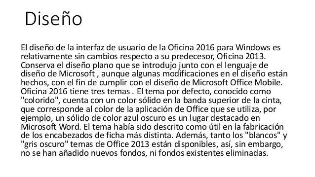 Diseño El diseño de la interfaz de usuario de la Oficina 2016 para Windows es relativamente sin cambios respecto a su pred...