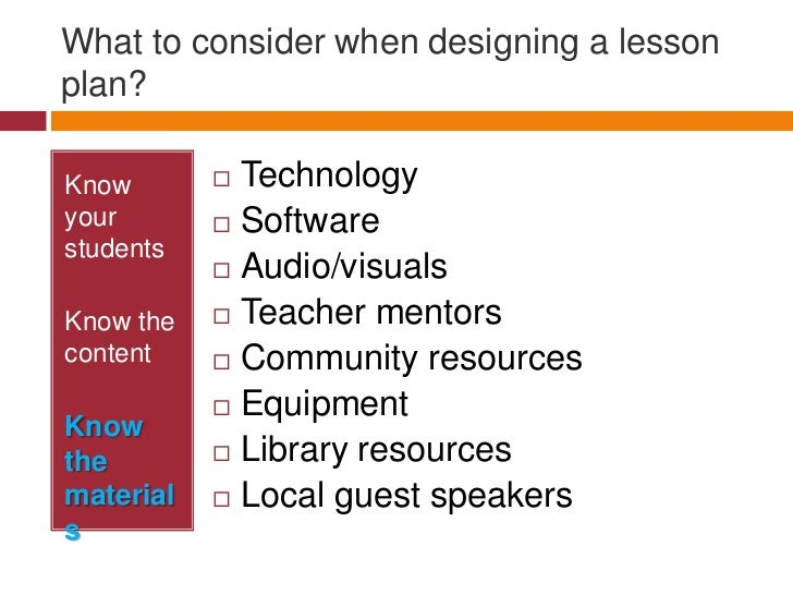 What to consider when designing a lesson plan?<br />Know your students<br />Know the content<br />Know the materials<br />...