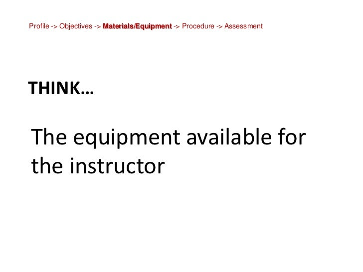 Profile -> Objectives -> Materials/Equipment -> Procedure -> Assessment<br />Think…<br />The equipment available for the i...