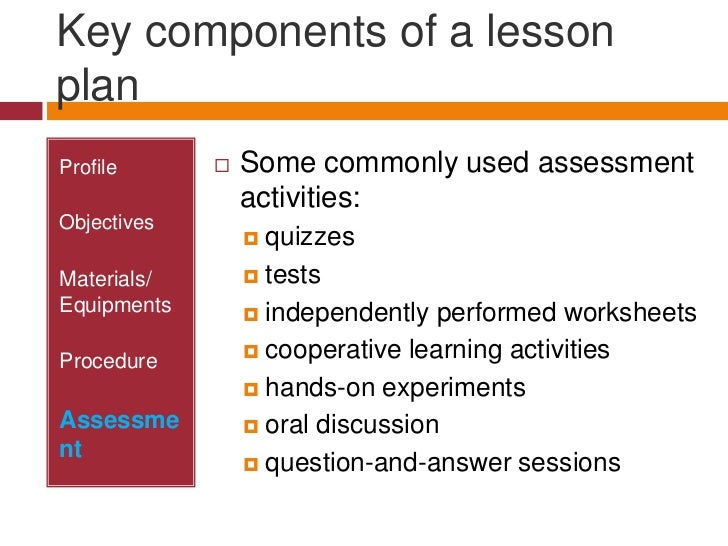 Key components of a lesson plan<br />Profile<br />Objectives<br />Materials/ Equipments<br />Procedure<br />Assessment<br ...