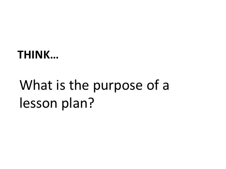 Think…<br />What is the purpose of a lesson plan?<br />