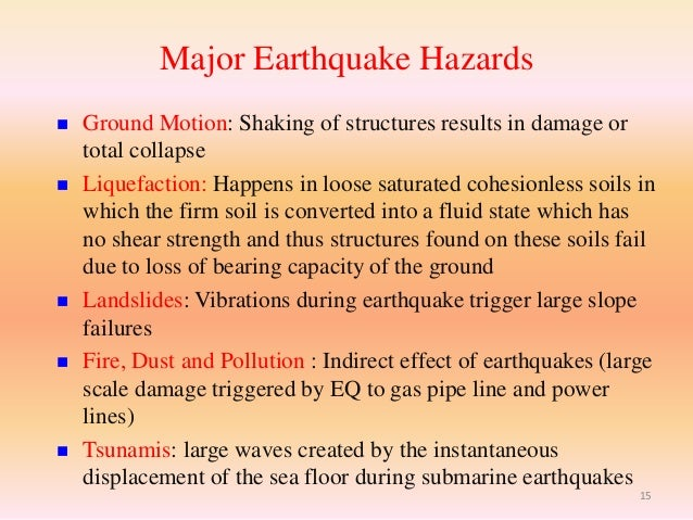 the hazards of an earthquake Earthquakes pose several types of threats that often proceed as chain reactions the primary hazards are the breaks in the ground surface caused when faults.