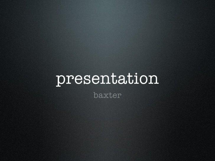 presentation <ul><li>baxter </li></ul>