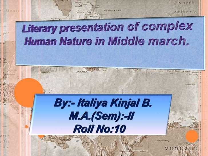 Literary presentation of complex Human Nature in Middle march.<br />By:- Italiya Kinjal B.<br />M.A.(Sem):-II<br />Roll No...