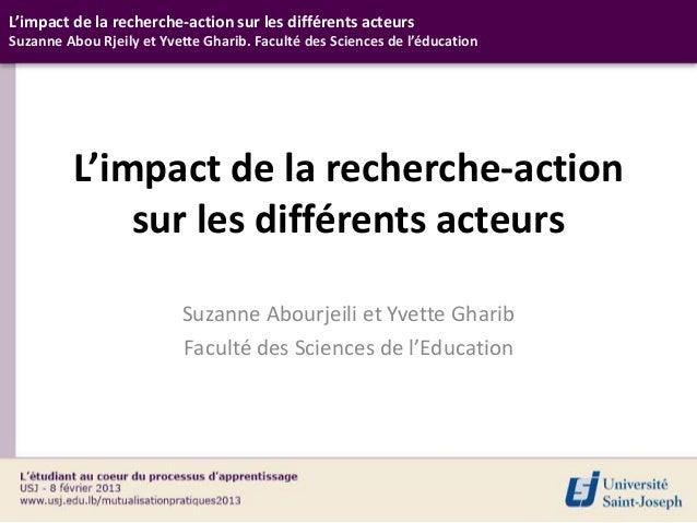 L'impact de la recherche-action sur les différents acteursSuzanne Abou Rjeily et Yvette Gharib. Faculté des Sciences de l'...