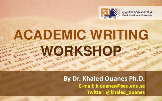 ACADEMIC WRITING  WORKSHOP  By Dr. Khaled Ouanes Ph.D.  E-mail: k.ouanes@seu.edu.sa  Twitter: @khaled_ouanes