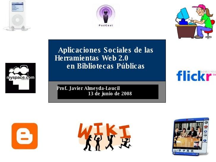 Aplicaciones Sociales de las Herramientas Web 2.0  en Bibliotecas  Prof. Javier Almeyda-Loucil  24 de abril de 2009 Pontif...