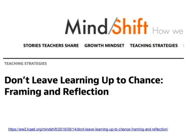 https://ww2.kqed.org/mindshift/2016/09/14/dont-leave-learning-up-to-chance-framing-and-reflection/