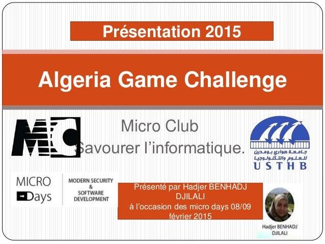 Micro Club Savourer l'informatique. Algeria Game Challenge Présentation 2015 Présenté par Hadjer BENHADJ DJILALI à l'occas...