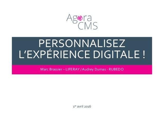1er avril 2016 PERSONNALISEZ L'EXPÉRIENCE DIGITALE ! Marc Brassier – LIFERAY / Audrey Dumas - RUBEDO