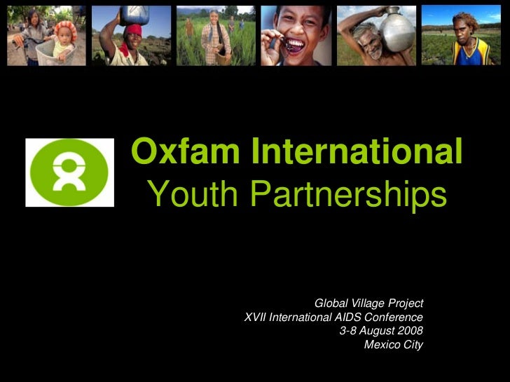 Oxfam International  Youth Partnerships                       Global Village Project       XVII International AIDS Confere...