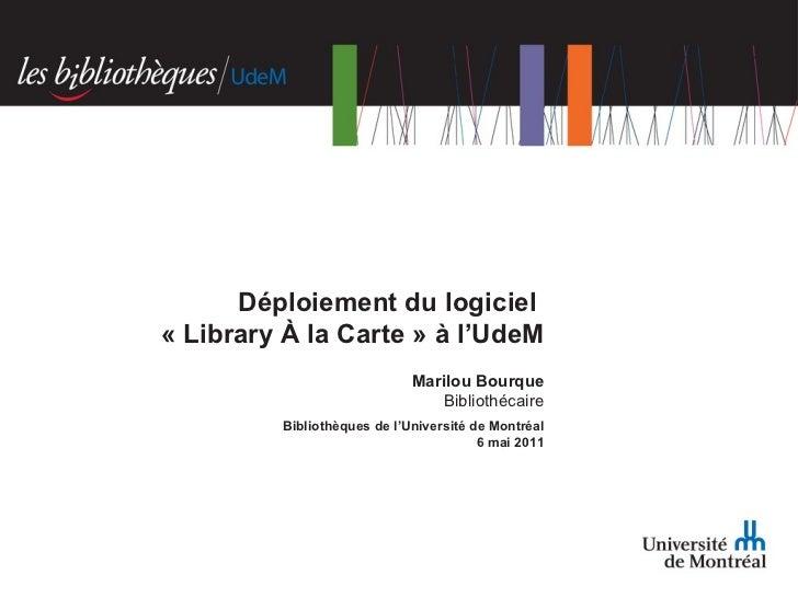 Marilou Bourque Bibliothécaire Bibliothèques de l'Université de Montréal 6 mai 2011 Déploiement du logiciel  «Library À l...