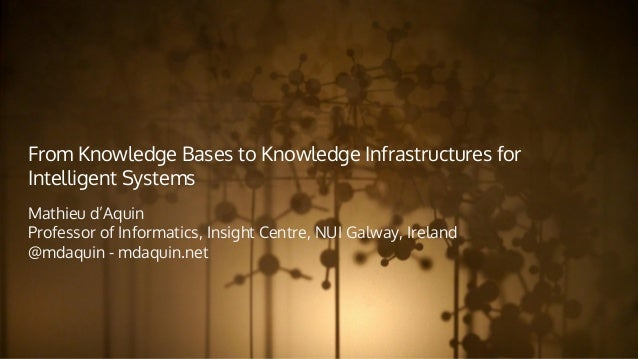 From Knowledge Bases to Knowledge Infrastructures for Intelligent Systems Mathieu d'Aquin Professor of Informatics, Insigh...