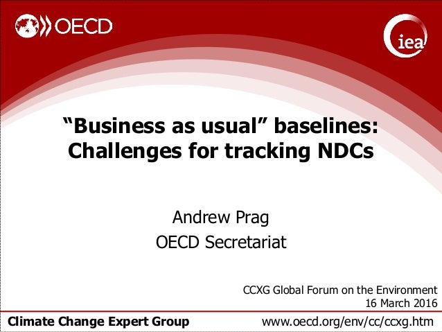 """Climate Change Expert Group www.oecd.org/env/cc/ccxg.htm """"Business as usual"""" baselines: Challenges for tracking NDCs Andre..."""