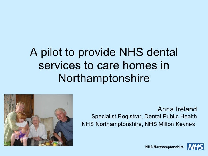 A pilot to provide NHS dental services to care homes in Northamptonshire Anna Ireland Specialist Registrar, Dental Public ...