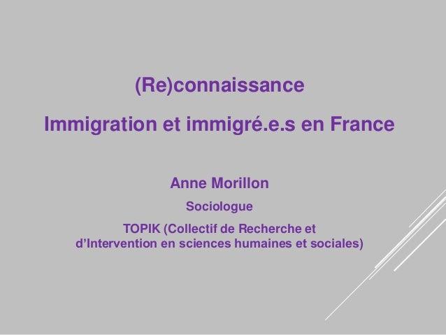 (Re)connaissance Immigration et immigré.e.s en France Anne Morillon Sociologue TOPIK (Collectif de Recherche et d'Interven...
