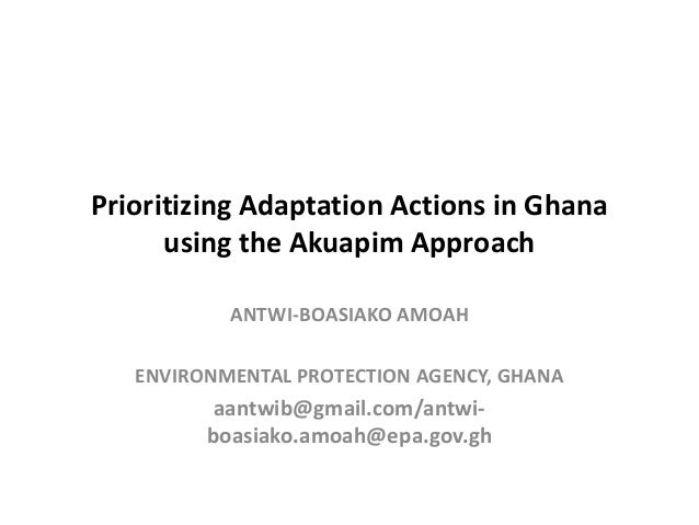 Prioritizing Adaptation Actions in Ghana using the Akuapim Approach ANTWI-BOASIAKO AMOAH ENVIRONMENTAL PROTECTION AGENCY, ...
