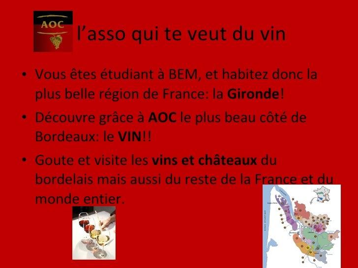 l'asso qui te veut du vin <ul><li>Vous êtes étudiant à BEM, et habitez donc la plus belle région de France: la  Gironde ! ...